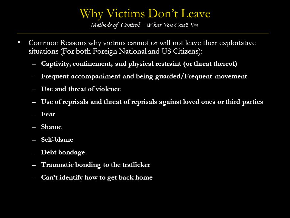 Why Victims Dont Leave (Contd) Common Reasons why victims cannot or will not leave their exploitative situations (Contd) (For both Foreign National and US Citizens): –Language barriers, social barriers, and unfamiliarity –Isolation –False promises and misinformation –Psychological trauma and dissociation –Lack of personal identification documents –Distrust of law enforcement or service providers –Lack of awareness of available resources –Low levels of self-identification as victims –Hopelessness and resignation (believing no one cares to help) –Normalization of exploitation Methods of Control – What You Cant See