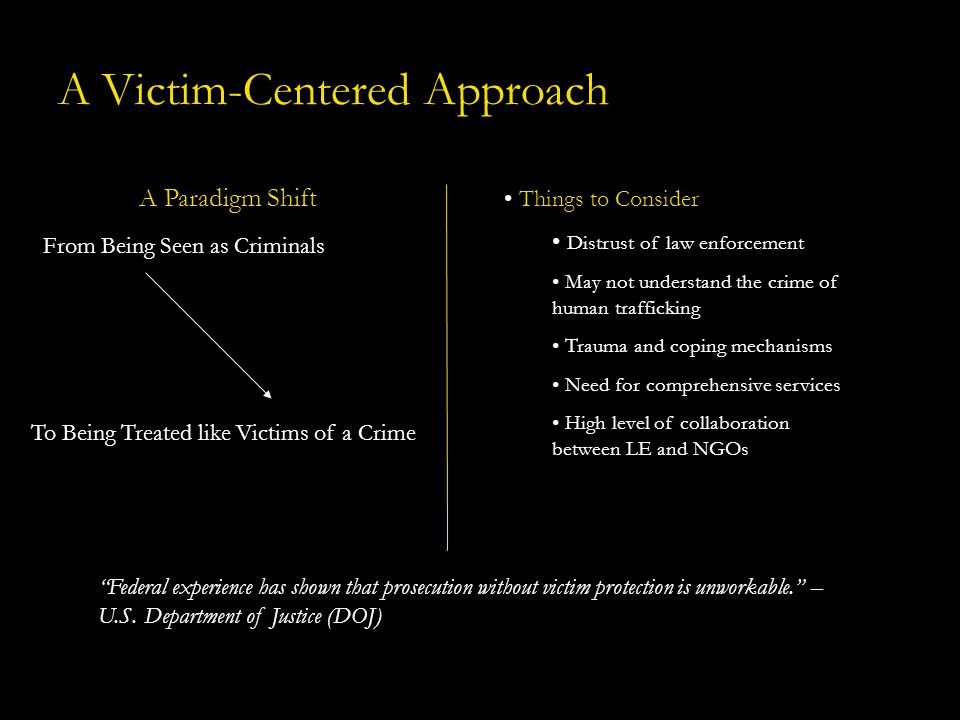A Victim-Centered Approach A Paradigm Shift Things to Consider Distrust of law enforcement May not understand the crime of human trafficking Trauma an