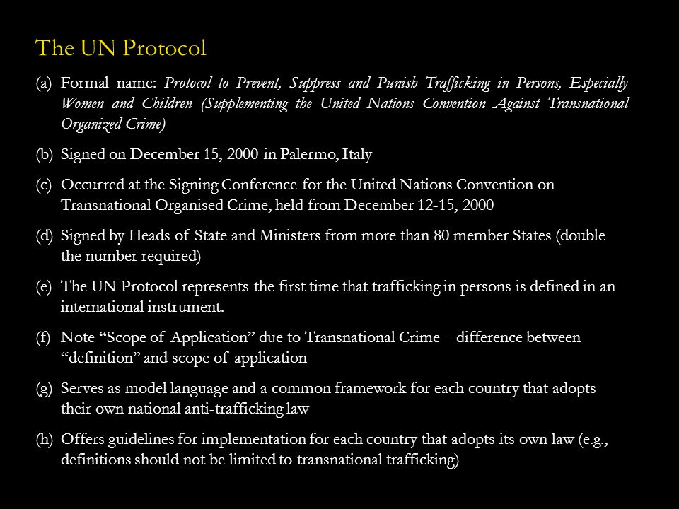 The UN Protocol – Full Text (a)Trafficking in persons shall mean the recruitment, transportation, transfer, harbouring or receipt of persons, by means of the threat or use of force or other forms of coercion, of abduction, of fraud, of deception, of the abuse of power or of a position of vulnerability or of the giving or receiving of payments or benefits to achieve the consent of a person having control over another person, for the purpose of exploitation.