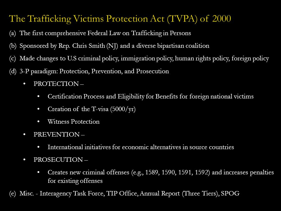Legal Definitions under the TVPA of 2000 Severe Forms of Trafficking in Persons are defined as: (a)sex trafficking in which a commercial sex act is induced by force, fraud, or coercion, or in which the person induced to perform such an act has not attained 18 years of age; or (b)the recruitment, harboring, transportation, provision, or obtaining of a person for labor or services, through the use of force, fraud or coercion for the purpose of subjection to involuntary servitude, peonage, debt bondage, or slavery.