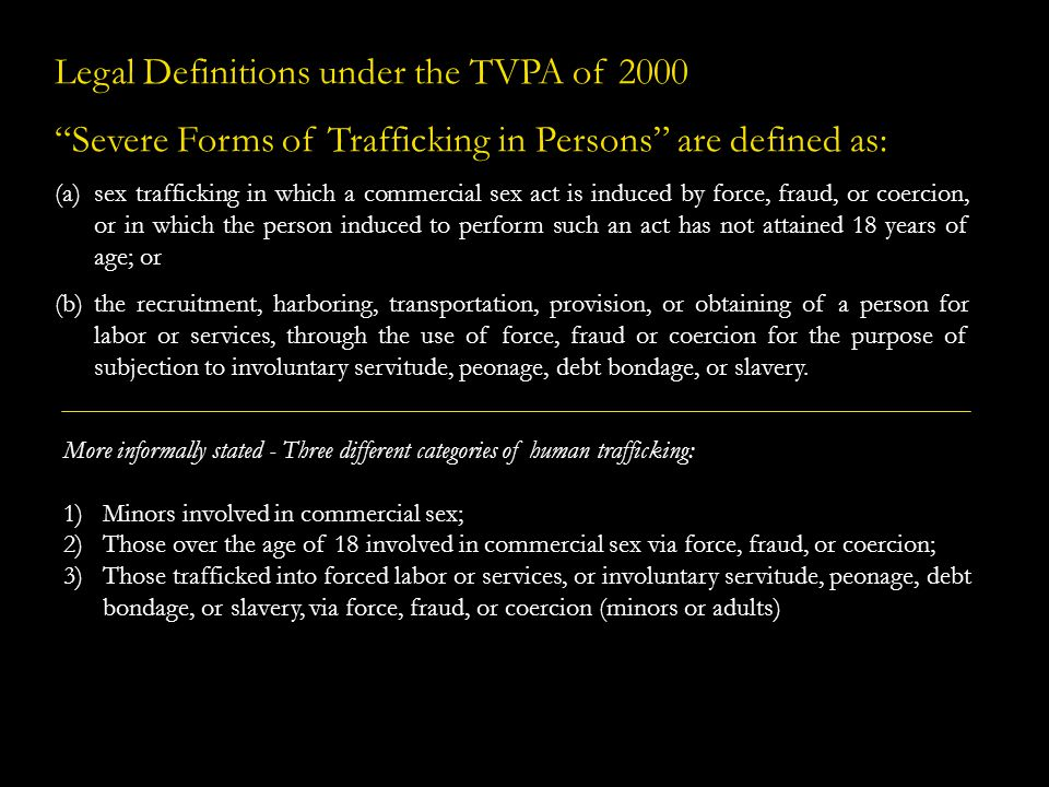 Legal Definitions under the TVPA of 2000 Severe Forms of Trafficking in Persons are defined as: (a)sex trafficking in which a commercial sex act is in
