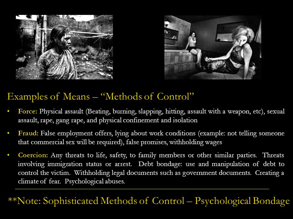 Examples of Means – Methods of Control Force: Physical assault (Beating, burning, slapping, hitting, assault with a weapon, etc), sexual assault, rape