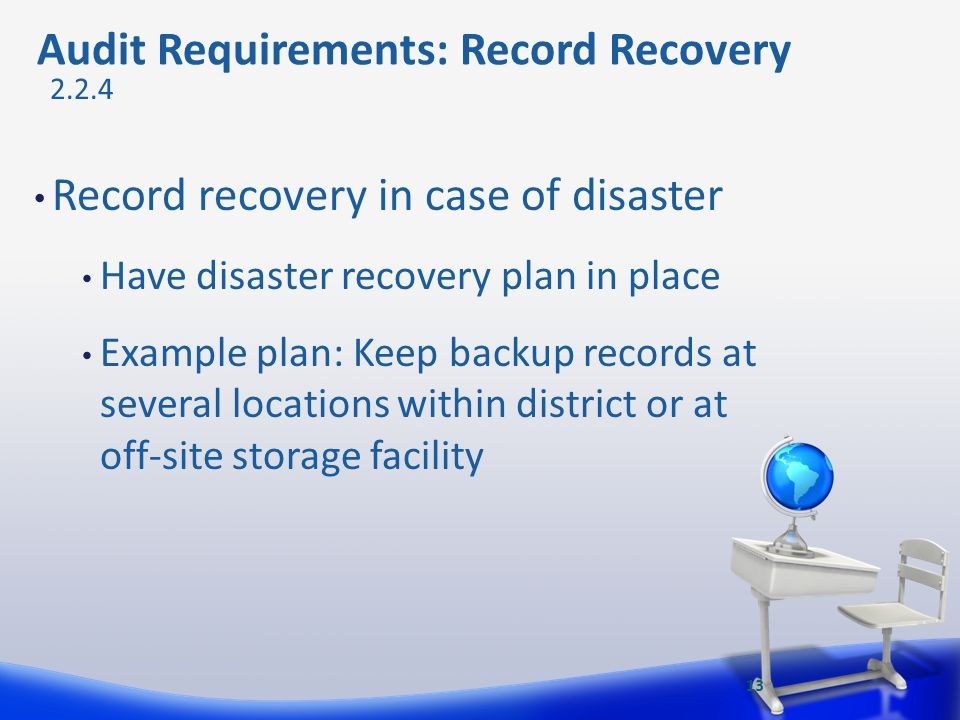 Audit Requirements: Record Recovery Record recovery in case of disaster Have disaster recovery plan in place Example plan: Keep backup records at seve