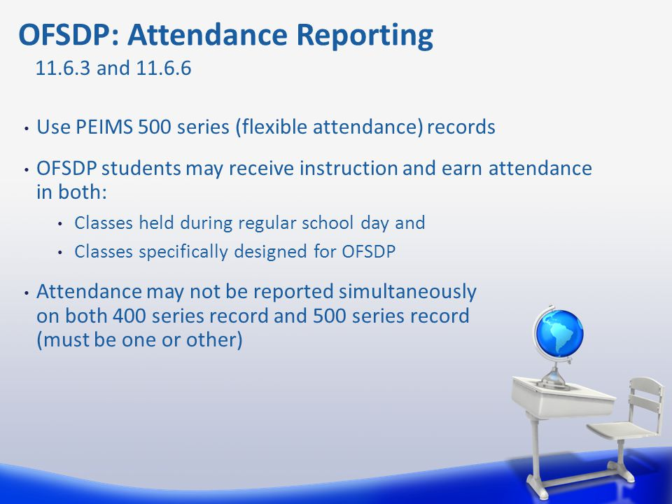 Use PEIMS 500 series (flexible attendance) records OFSDP students may receive instruction and earn attendance in both: Classes held during regular sch