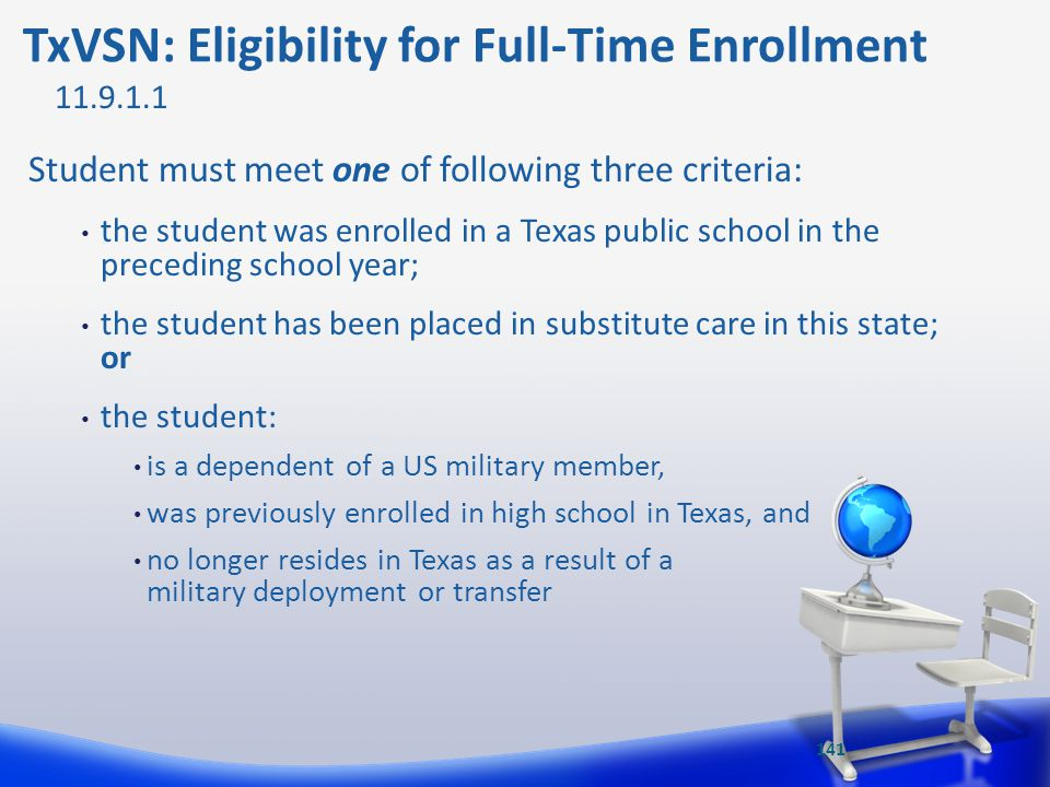 TxVSN: Eligibility for Full-Time Enrollment Student must meet one of following three criteria: the student was enrolled in a Texas public school in th