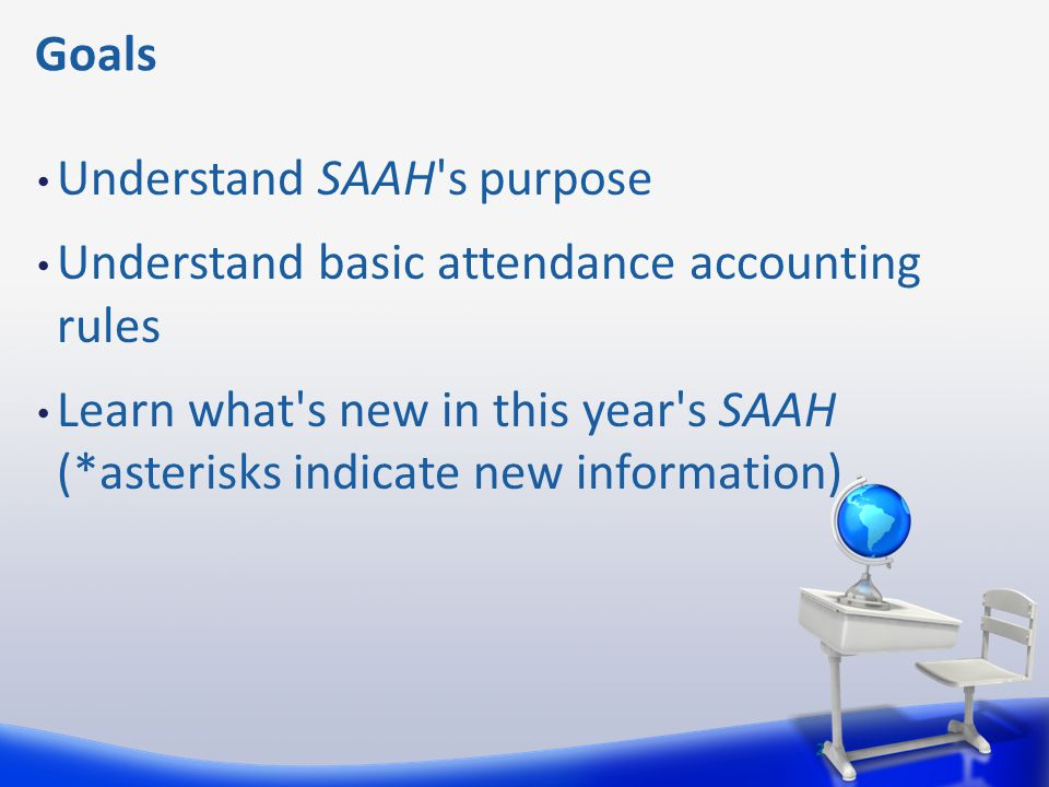 Goals Understand SAAH's purpose Understand basic attendance accounting rules Learn what's new in this year's SAAH (*asterisks indicate new information