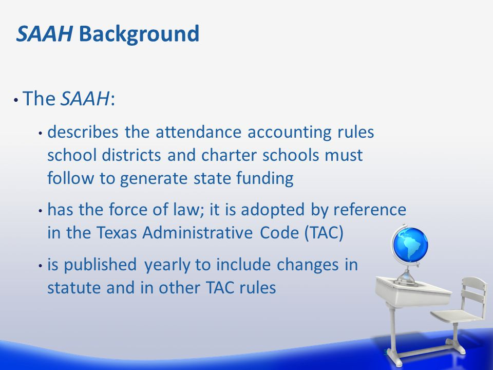 SAAH Background The SAAH: describes the attendance accounting rules school districts and charter schools must follow to generate state funding has the