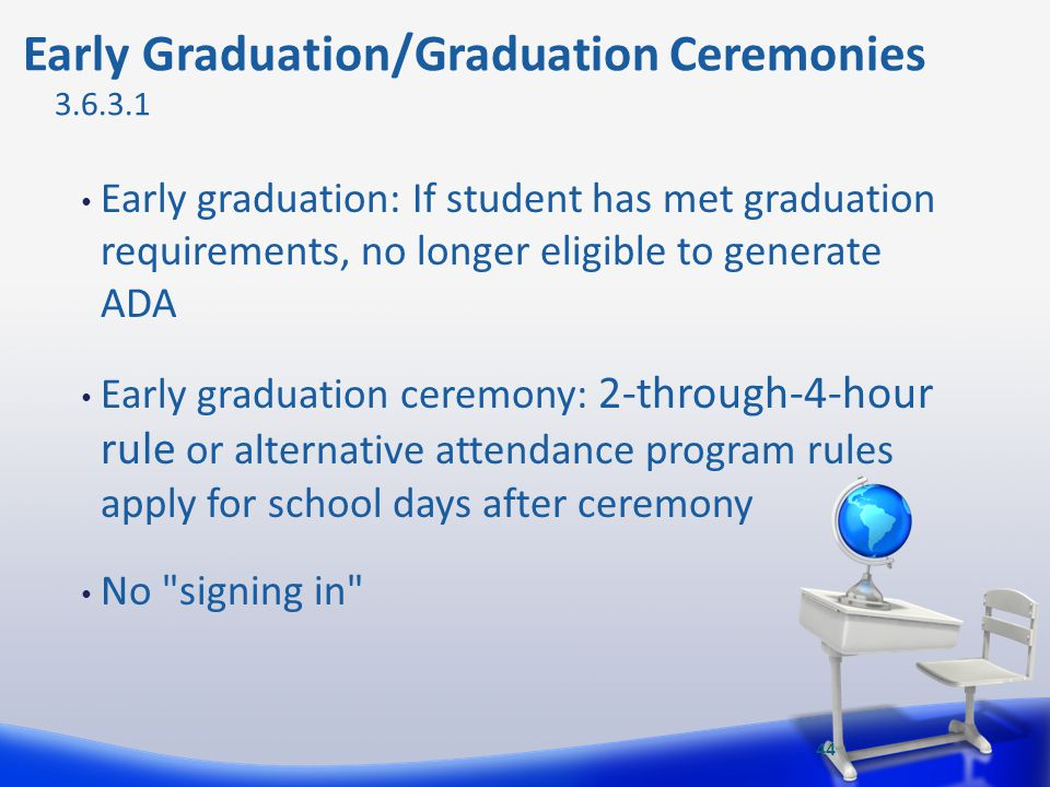 Early graduation: If student has met graduation requirements, no longer eligible to generate ADA Early graduation ceremony: 2-through-4-hour rule or a