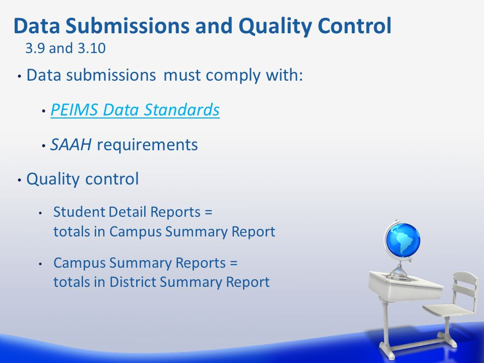 Data Submissions and Quality Control Data submissions must comply with: PEIMS Data Standards SAAH requirements Quality control Student Detail Reports