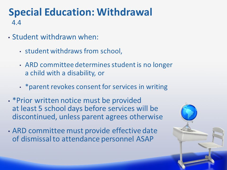 Student withdrawn when: student withdraws from school, ARD committee determines student is no longer a child with a disability, or *parent revokes con