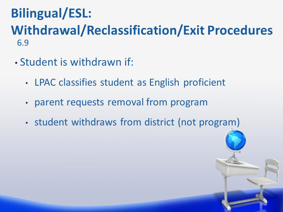 Student is withdrawn if: LPAC classifies student as English proficient parent requests removal from program student withdraws from district (not progr