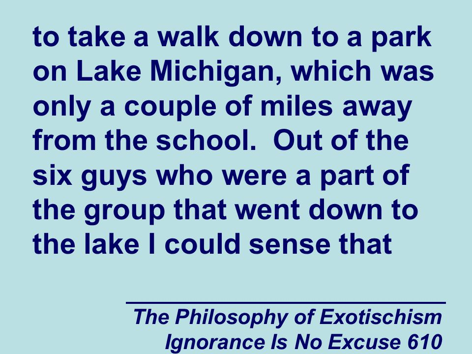 The Philosophy of Exotischism Ignorance Is No Excuse 610 to take a walk down to a park on Lake Michigan, which was only a couple of miles away from the school.