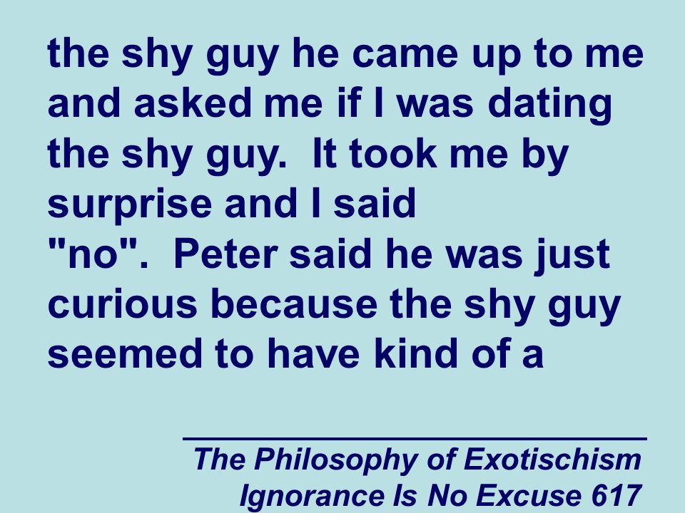 The Philosophy of Exotischism Ignorance Is No Excuse 617 the shy guy he came up to me and asked me if I was dating the shy guy.
