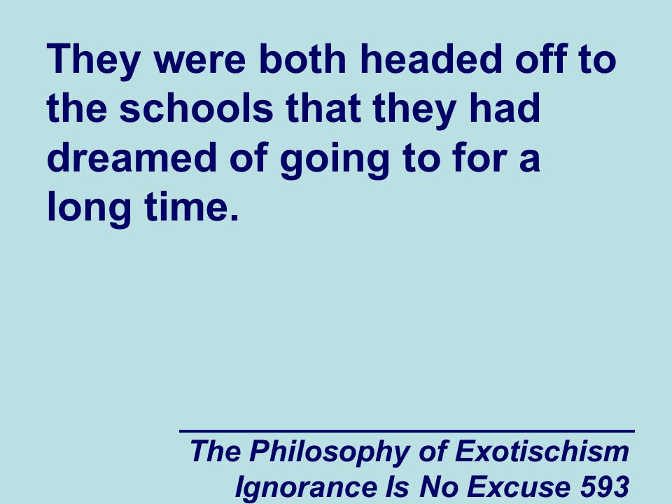 The Philosophy of Exotischism Ignorance Is No Excuse 593 They were both headed off to the schools that they had dreamed of going to for a long time.