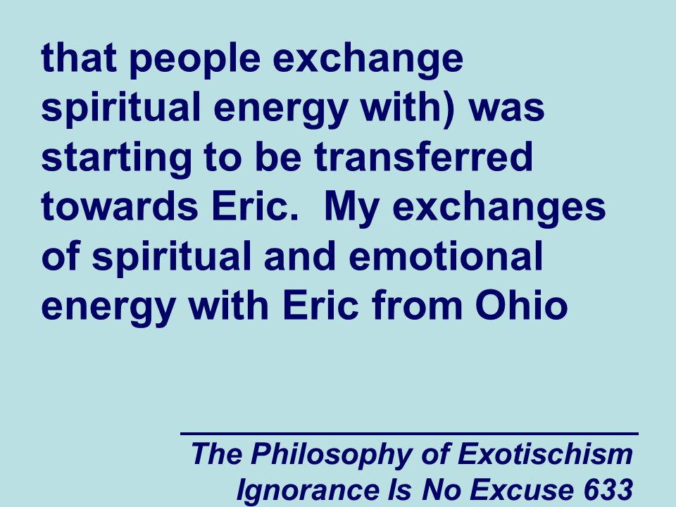 The Philosophy of Exotischism Ignorance Is No Excuse 633 that people exchange spiritual energy with) was starting to be transferred towards Eric.