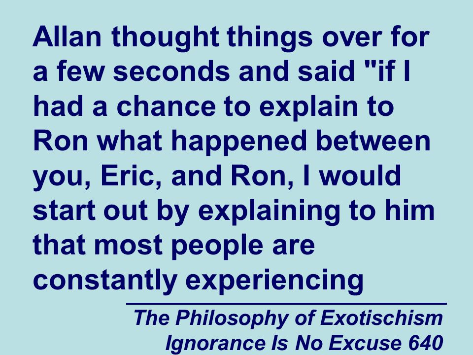 The Philosophy of Exotischism Ignorance Is No Excuse 640 Allan thought things over for a few seconds and said if I had a chance to explain to Ron what happened between you, Eric, and Ron, I would start out by explaining to him that most people are constantly experiencing