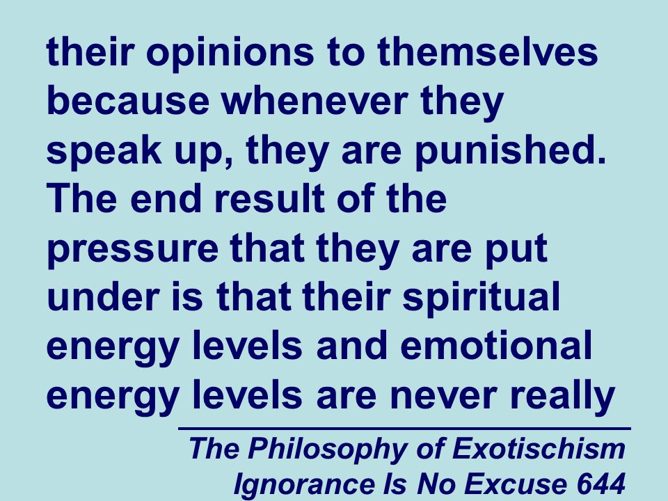 The Philosophy of Exotischism Ignorance Is No Excuse 644 their opinions to themselves because whenever they speak up, they are punished.