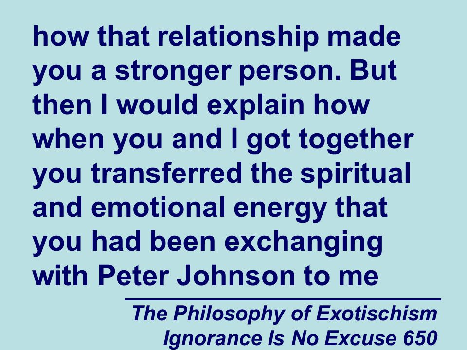 The Philosophy of Exotischism Ignorance Is No Excuse 650 how that relationship made you a stronger person.