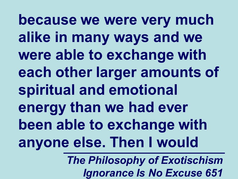 The Philosophy of Exotischism Ignorance Is No Excuse 651 because we were very much alike in many ways and we were able to exchange with each other larger amounts of spiritual and emotional energy than we had ever been able to exchange with anyone else.