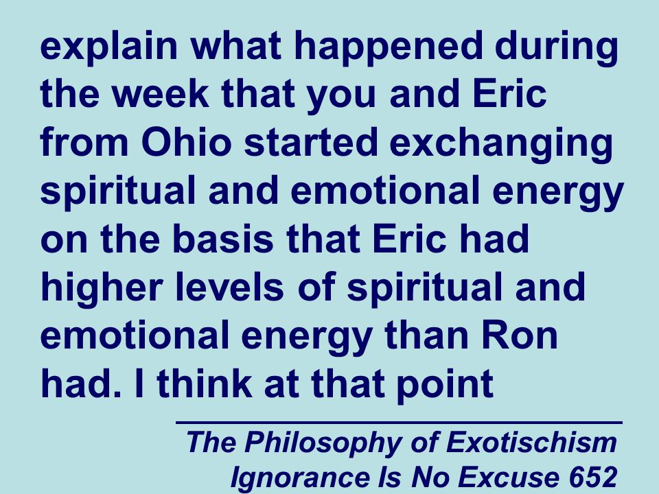 The Philosophy of Exotischism Ignorance Is No Excuse 652 explain what happened during the week that you and Eric from Ohio started exchanging spiritual and emotional energy on the basis that Eric had higher levels of spiritual and emotional energy than Ron had.