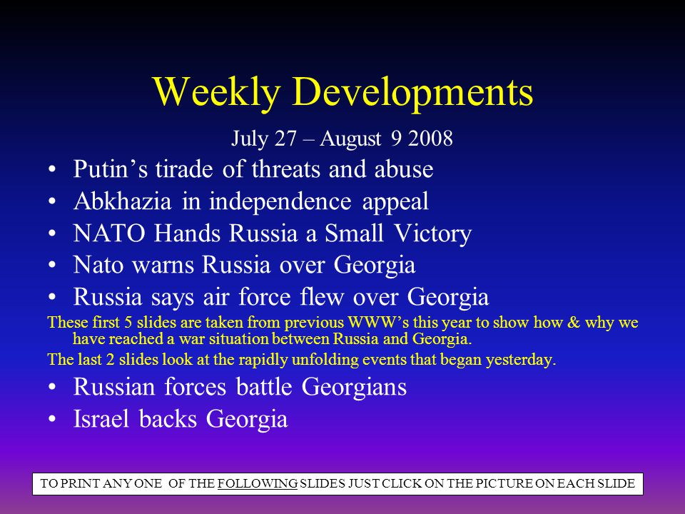 Weekly Developments Putins tirade of threats and abuse Abkhazia in independence appeal NATO Hands Russia a Small Victory Nato warns Russia over Georgia Russia says air force flew over Georgia These first 5 slides are taken from previous WWWs this year to show how & why we have reached a war situation between Russia and Georgia.