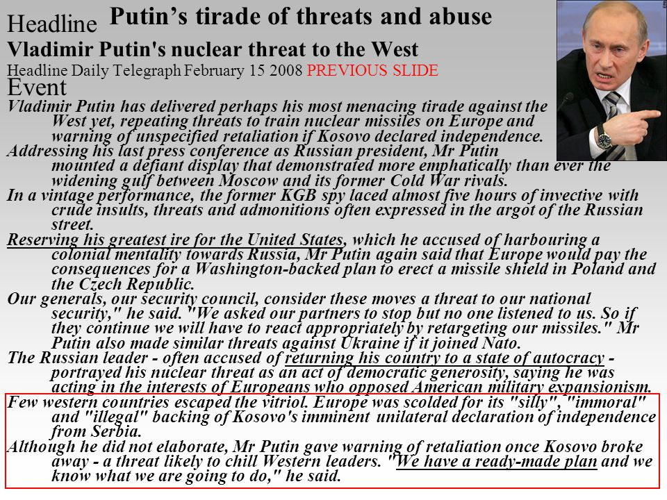 Putins tirade of threats and abuse Headline Vladimir Putin s nuclear threat to the West Headline Daily Telegraph February 15 2008 PREVIOUS SLIDE Event Vladimir Putin has delivered perhaps his most menacing tirade against the West yet, repeating threats to train nuclear missiles on Europe and warning of unspecified retaliation if Kosovo declared independence.