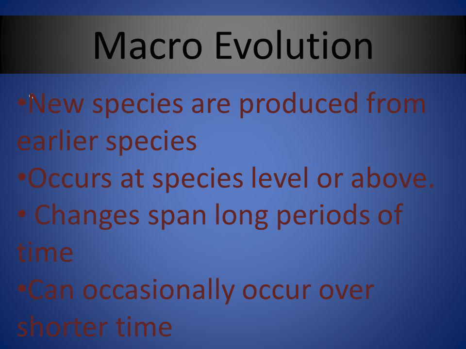 Macro Evolution New species are produced from earlier species Occurs at species level or above.