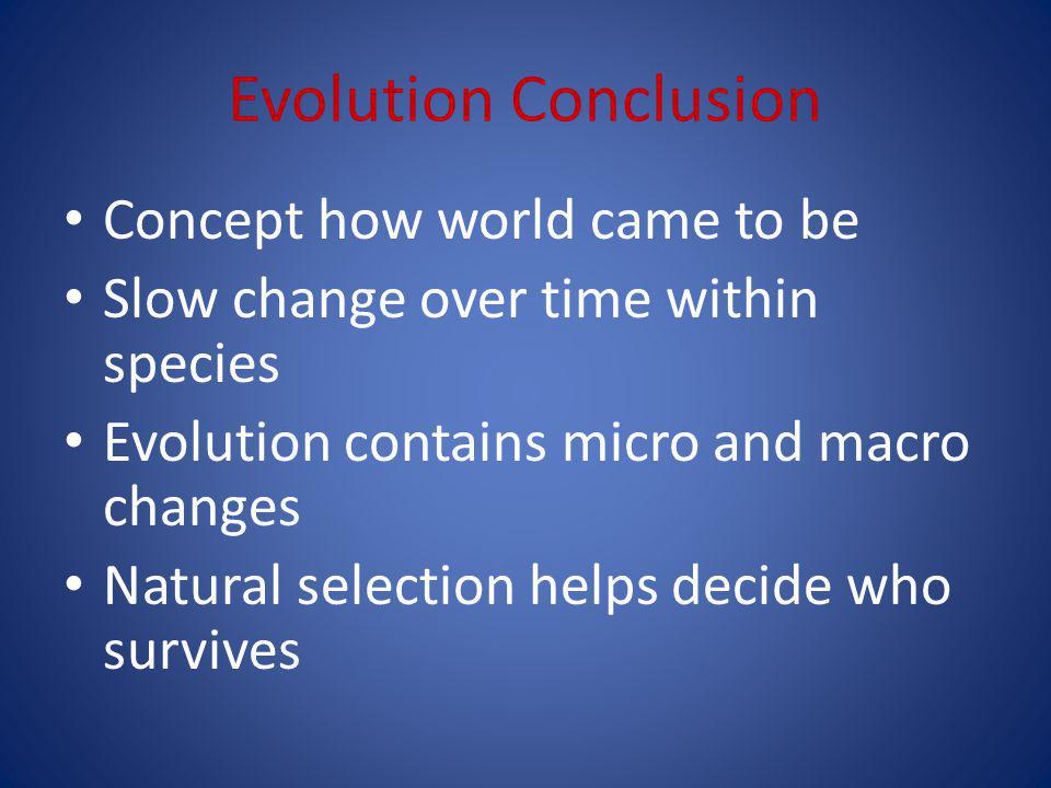 Evolution Conclusion Concept how world came to be Slow change over time within species Evolution contains micro and macro changes Natural selection helps decide who survives