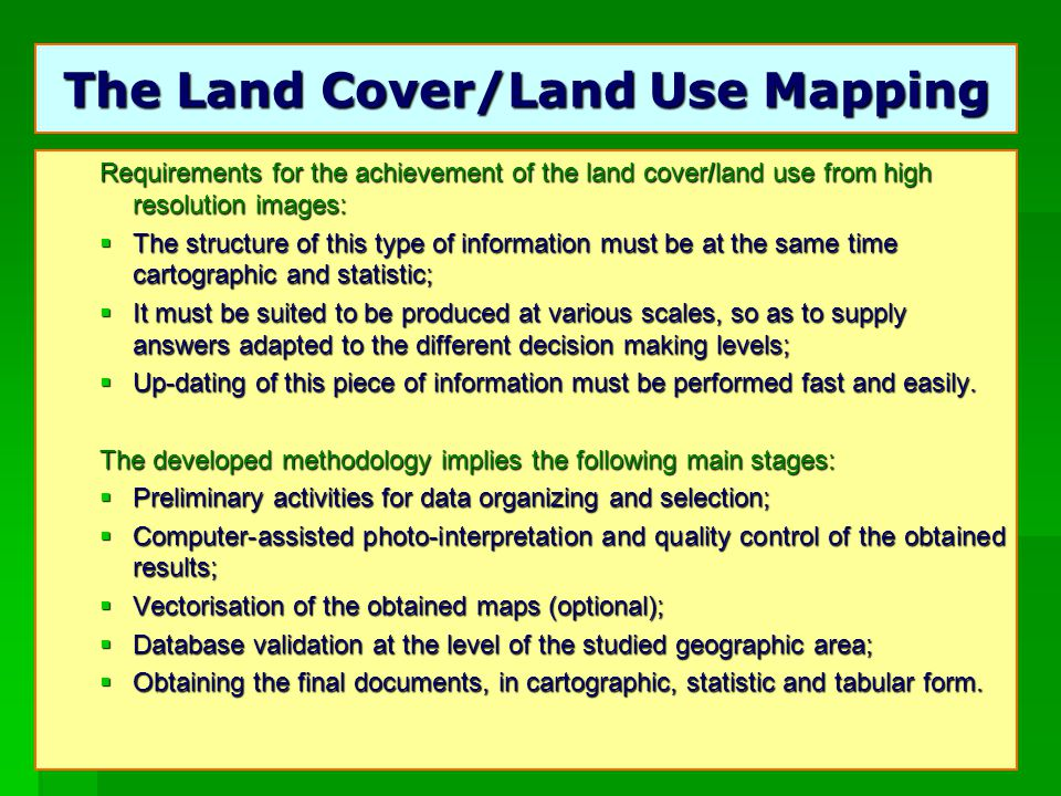 11 The Land Cover/Land Use Mapping Requirements for the achievement of the land cover/land use from high resolution images: The structure of this type of information must be at the same time cartographic and statistic; The structure of this type of information must be at the same time cartographic and statistic; It must be suited to be produced at various scales, so as to supply answers adapted to the different decision making levels; It must be suited to be produced at various scales, so as to supply answers adapted to the different decision making levels; Up-dating of this piece of information must be performed fast and easily.