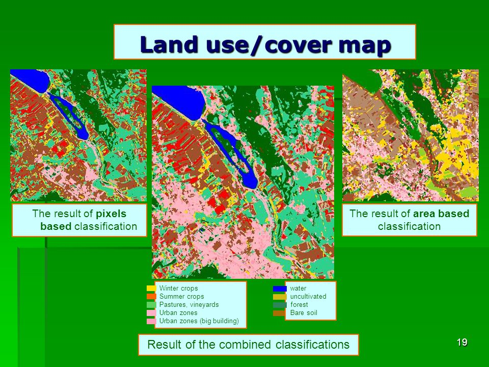 19 The result of pixels based classification The result of area based classification Result of the combined classifications Winter crops Summer crops Pastures, vineyards Urban zones Urban zones (big building) water uncultivated forest Bare soil Land use/cover map