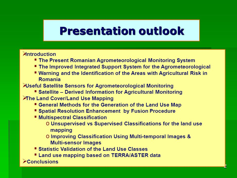 2 Presentation outlook Introduction The Present Romanian Agrometeorological Monitoring System The Improved Integrated Support System for the Agrometeorological Warning and the Identification of the Areas with Agricultural Risk in Romania Useful Satellite Sensors for Agrometeorological Monitoring Satellite – Derived Information for Agricultural Monitoring The Land Cover/Land Use Mapping General Methods for the Generation of the Land Use Map Spatial Resolution Enhancement by Fusion Procedure Multispectral Classification o Unsupervised vs Supervised Classifications for the land use mapping o Improving Classification Using Multi-temporal Images & Multi-sensor Images Statistic Validation of the Land Use Classes Land use mapping based on TERRA/ASTER data Conclusions