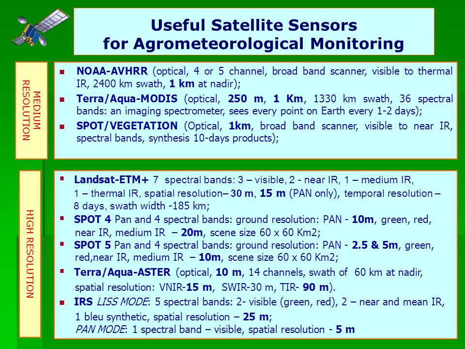 8 Useful Satellite Sensors for Agrometeorological Monitoring NOAA-AVHRR (optical, 4 or 5 channel, broad band scanner, visible to thermal IR, 2400 km swath, 1 km at nadir); Terra/Aqua-MODIS (optical, 250 m, 1 Km, 1330 km swath, 36 spectral bands: an imaging spectrometer, sees every point on Earth every 1-2 days); SPOT/VEGETATION (Optical, 1km, broad band scanner, visible to near IR, spectral bands, synthesis 10-days products); MEDIUM RESOLUTION Landsat-ETM+ 7 spectral bands: 3 – visible, 2 - near IR, 1 – medium IR, 1 – thermal IR, spatial resolution– 30 m, 15 m (PAN only), temporal resolution – 8 days, s wath width -185 km; SPOT 4 Pan and 4 spectral bands: ground resolution: PAN - 10m, green, red, near IR, medium IR – 20m, scene size 60 x 60 Km2; SPOT 5 Pan and 4 spectral bands: ground resolution: PAN - 2.5 & 5m, green, red,near IR, medium IR – 10m, scene size 60 x 60 Km2; Terra/Aqua-ASTER (optical, 10 m, 14 channels, swath of 60 km at nadir, spatial resolution: VNIR-15 m, SWIR-30 m, TIR- 90 m).