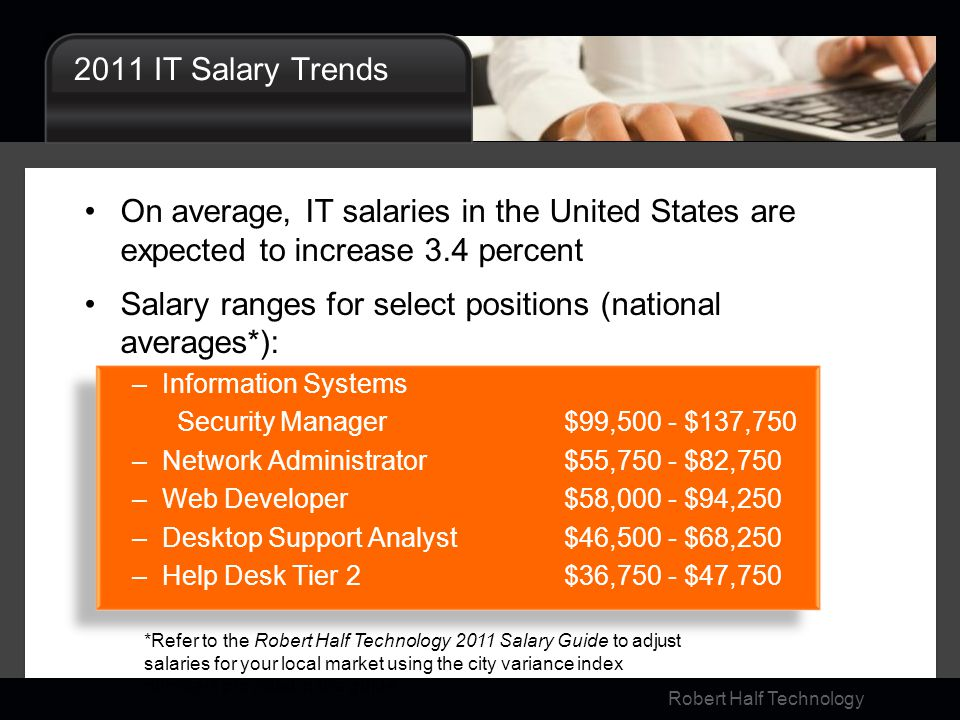 Robert Half Technology 2011 IT Salary Trends On average, IT salaries in the United States are expected to increase 3.4 percent Salary ranges for selec