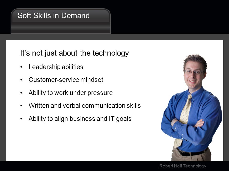 Robert Half Technology Soft Skills in Demand Its not just about the technology Leadership abilities Customer-service mindset Ability to work under pressure Written and verbal communication skills Ability to align business and IT goals