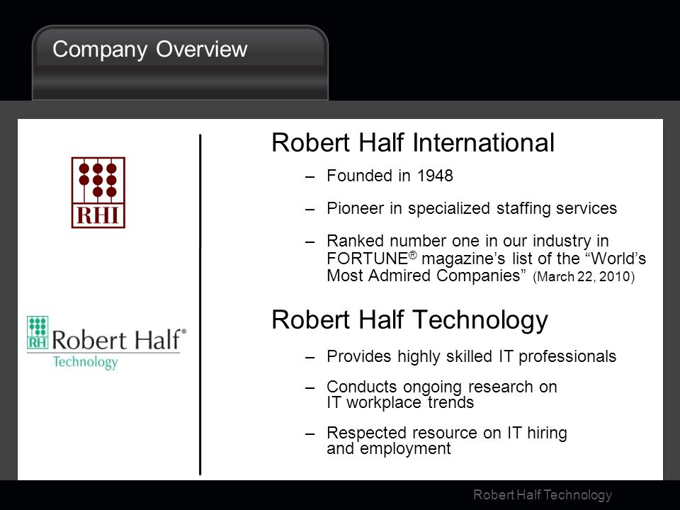 Robert Half Technology Company Overview Robert Half International –Founded in 1948 –Pioneer in specialized staffing services –Ranked number one in our industry in FORTUNE ® magazines list of the Worlds Most Admired Companies (March 22, 2010) Robert Half Technology –Provides highly skilled IT professionals –Conducts ongoing research on IT workplace trends –Respected resource on IT hiring and employment