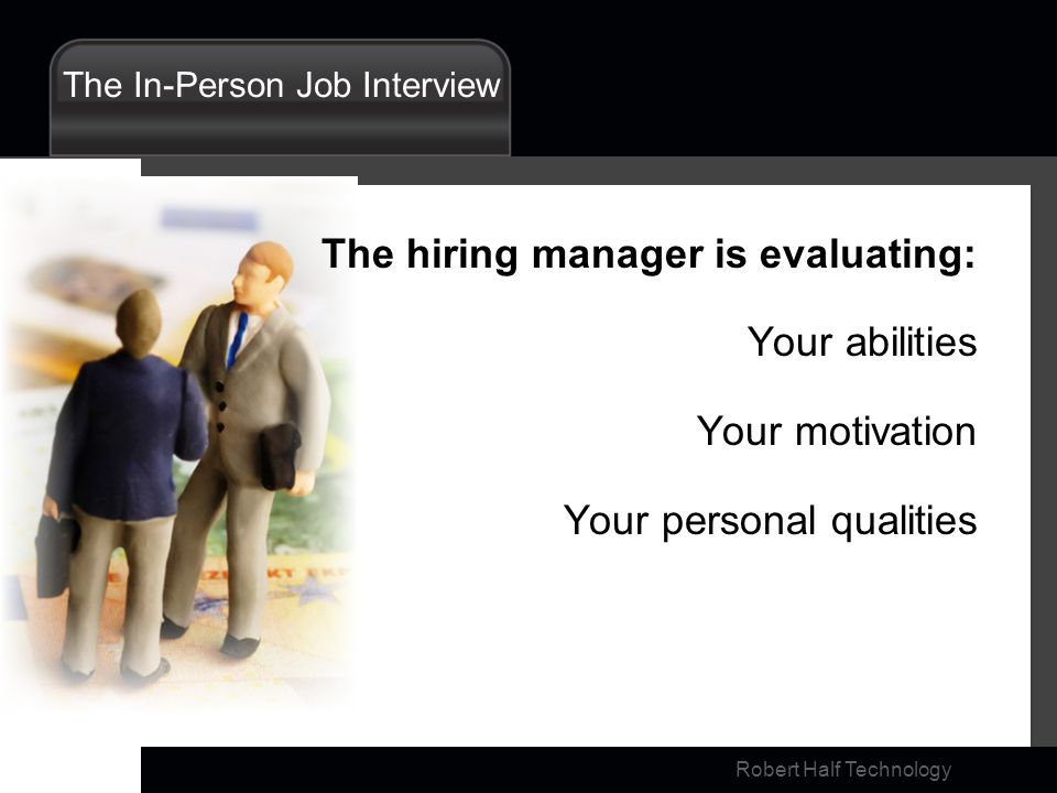 Robert Half Technology The In-Person Job Interview The hiring manager is evaluating: Your abilities Your motivation Your personal qualities
