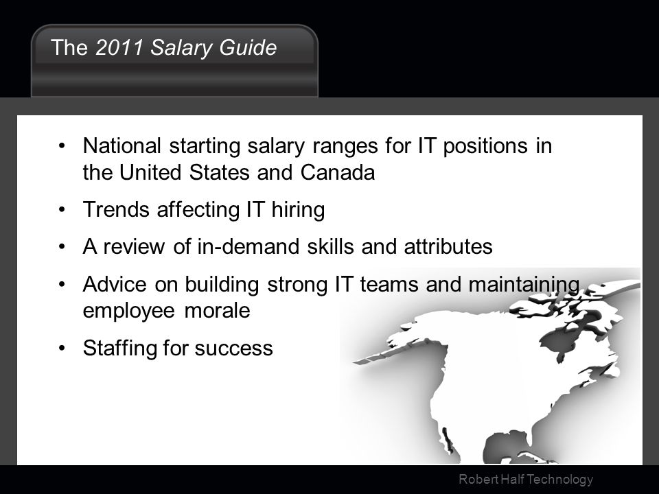 Robert Half Technology The 2011 Salary Guide National starting salary ranges for IT positions in the United States and Canada Trends affecting IT hiring A review of in-demand skills and attributes Advice on building strong IT teams and maintaining employee morale Staffing for success