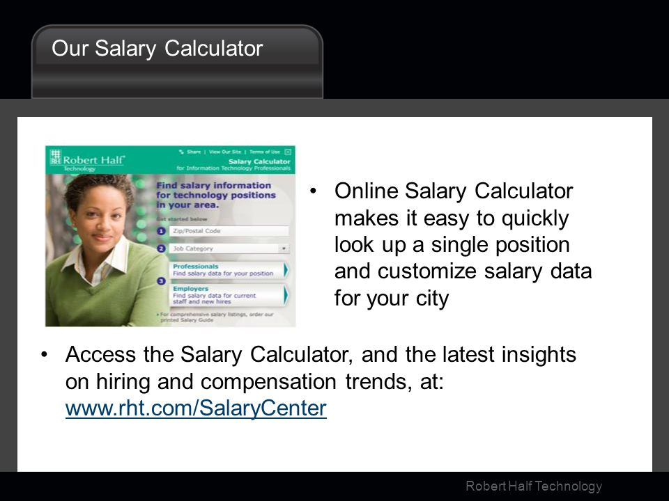 Robert Half Technology Our Salary Calculator Online Salary Calculator makes it easy to quickly look up a single position and customize salary data for your city Access the Salary Calculator, and the latest insights on hiring and compensation trends, at: www.rht.com/SalaryCenter www.rht.com/SalaryCenter