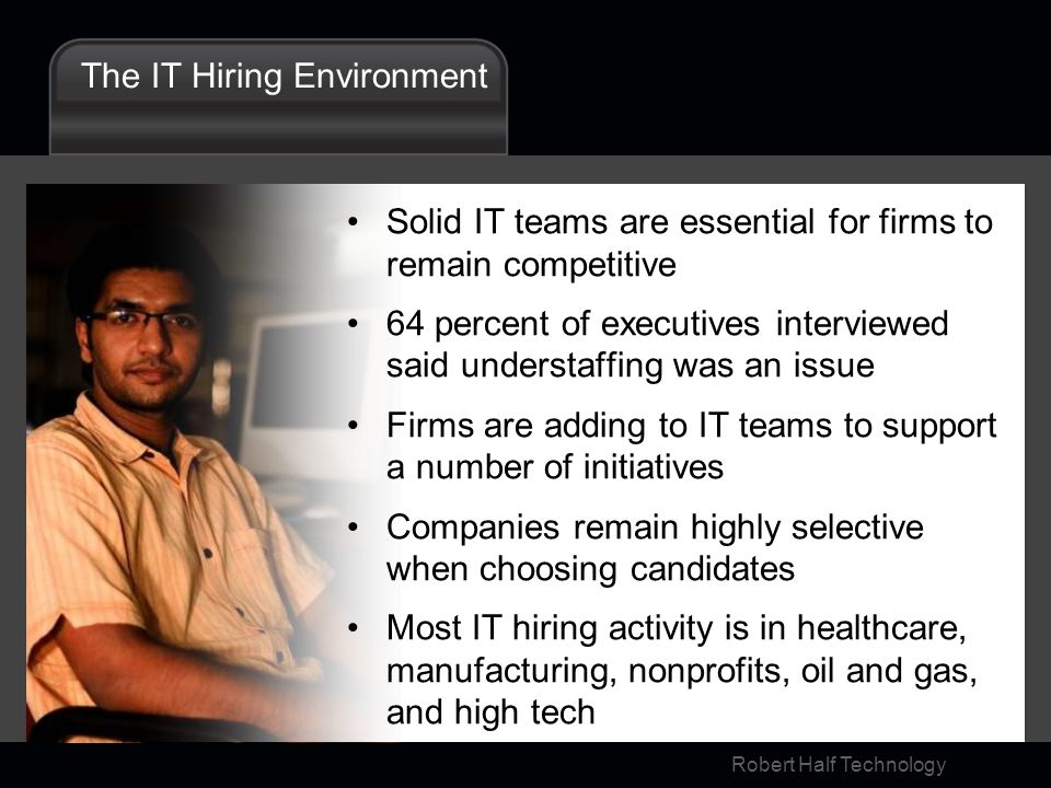 Robert Half Technology The IT Hiring Environment Solid IT teams are essential for firms to remain competitive 64 percent of executives interviewed said understaffing was an issue Firms are adding to IT teams to support a number of initiatives Companies remain highly selective when choosing candidates Most IT hiring activity is in healthcare, manufacturing, nonprofits, oil and gas, and high tech