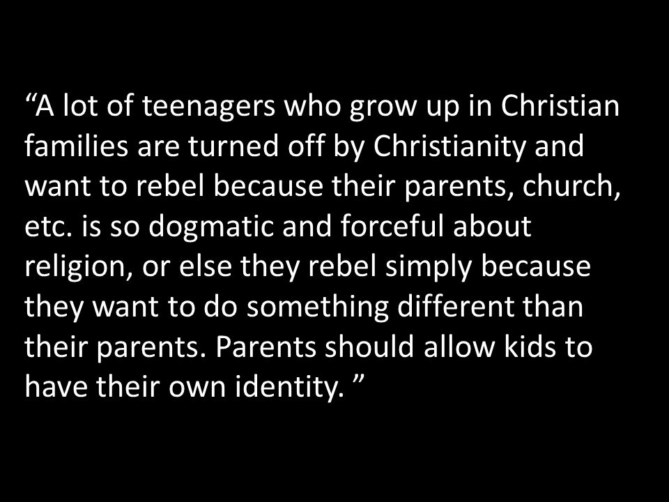 A lot of teenagers who grow up in Christian families are turned off by Christianity and want to rebel because their parents, church, etc.