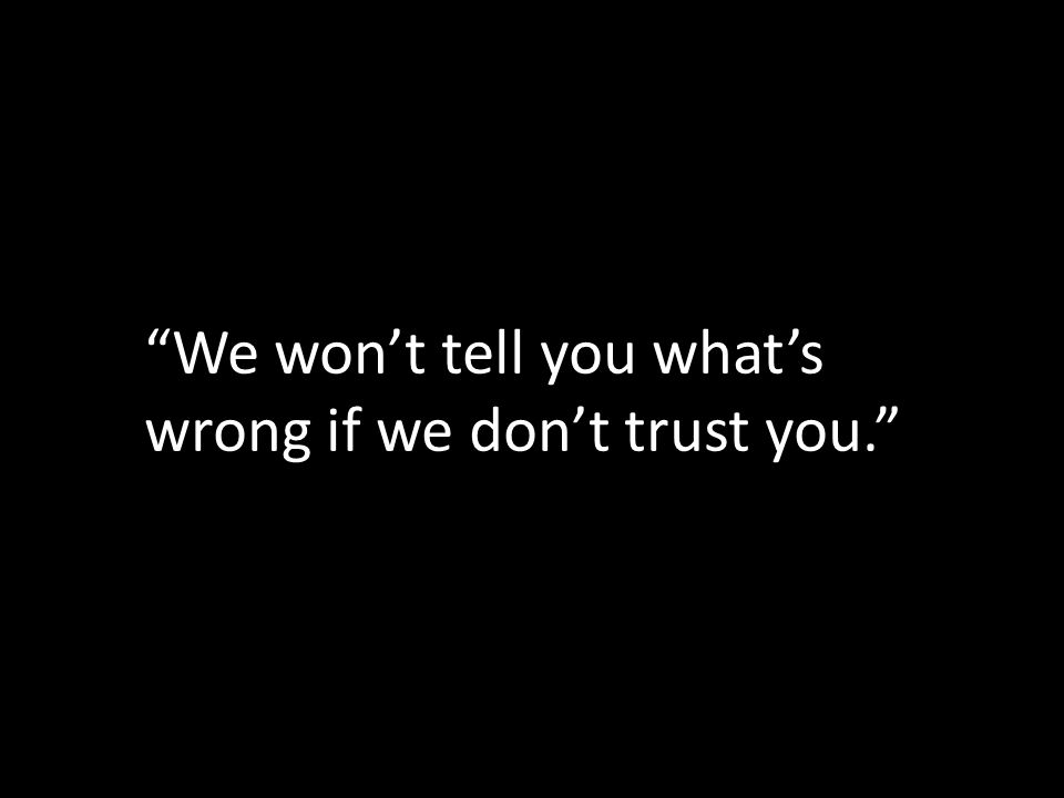 We wont tell you whats wrong if we dont trust you.