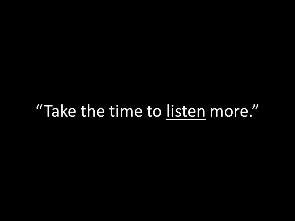 Take the time to listen more.