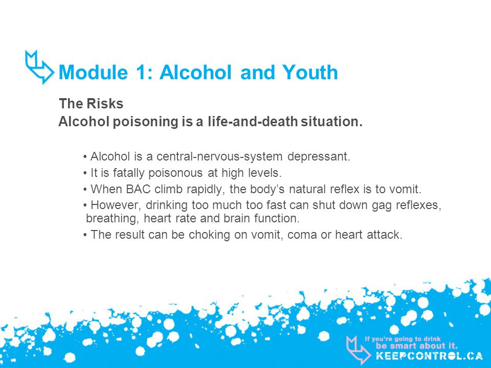 Module 1: Alcohol and Youth The Risks Alcohol poisoning is a life-and-death situation. Alcohol is a central-nervous-system depressant. It is fatally p