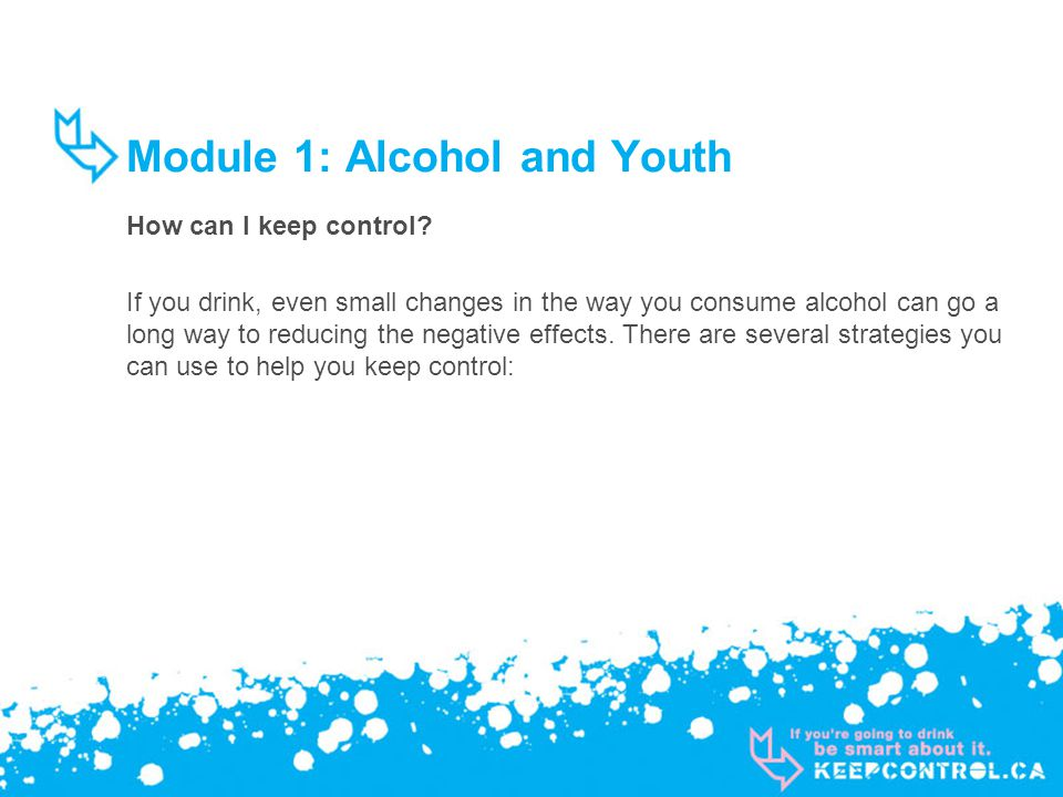Module 1: Alcohol and Youth How can I keep control? If you drink, even small changes in the way you consume alcohol can go a long way to reducing the