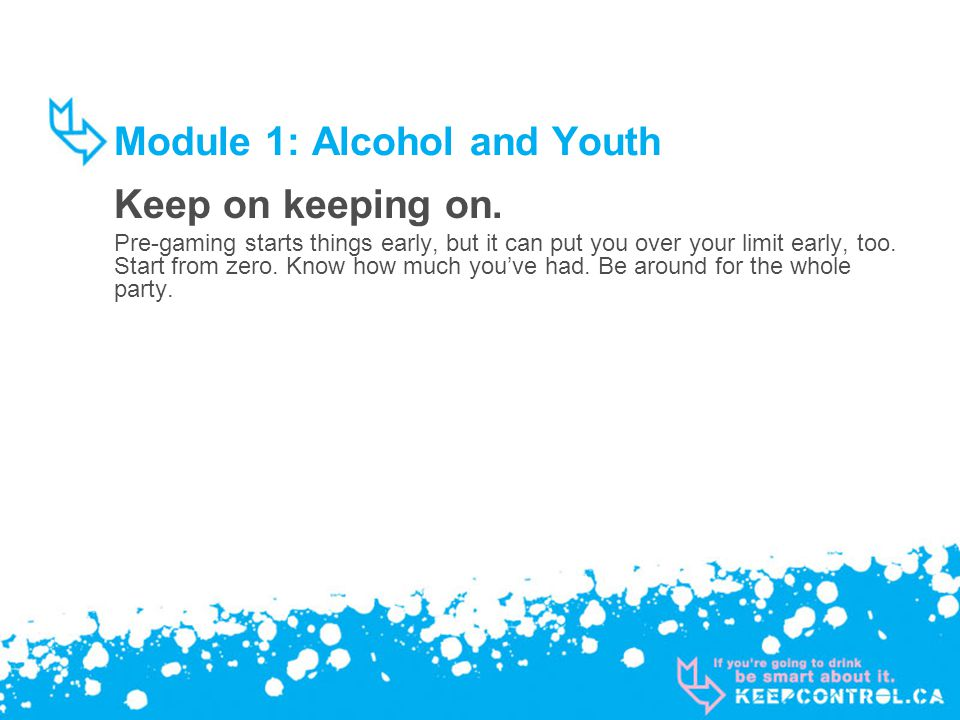 Module 1: Alcohol and Youth Keep on keeping on. Pre-gaming starts things early, but it can put you over your limit early, too. Start from zero. Know h
