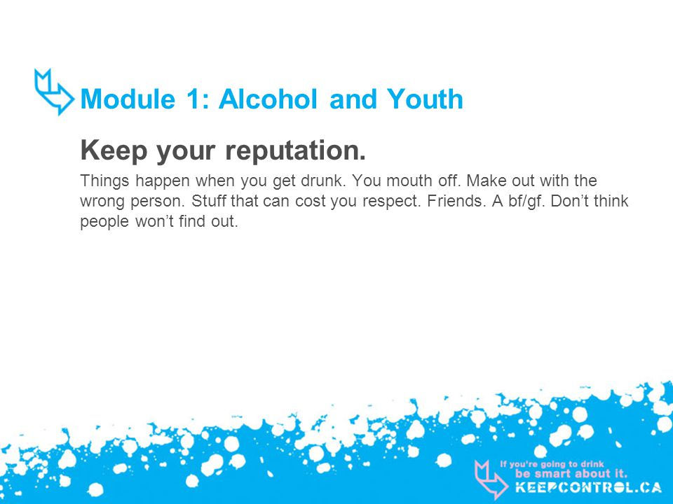 Module 1: Alcohol and Youth Keep your reputation. Things happen when you get drunk. You mouth off. Make out with the wrong person. Stuff that can cost