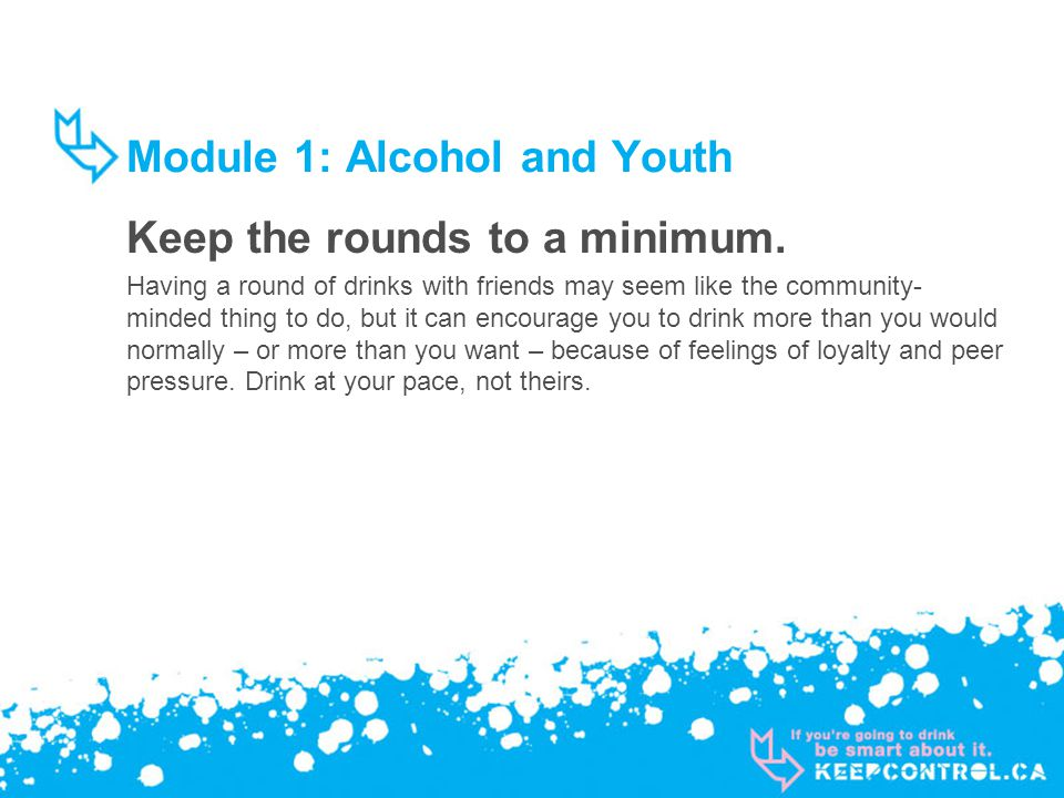 Module 1: Alcohol and Youth Keep the rounds to a minimum. Having a round of drinks with friends may seem like the community- minded thing to do, but i