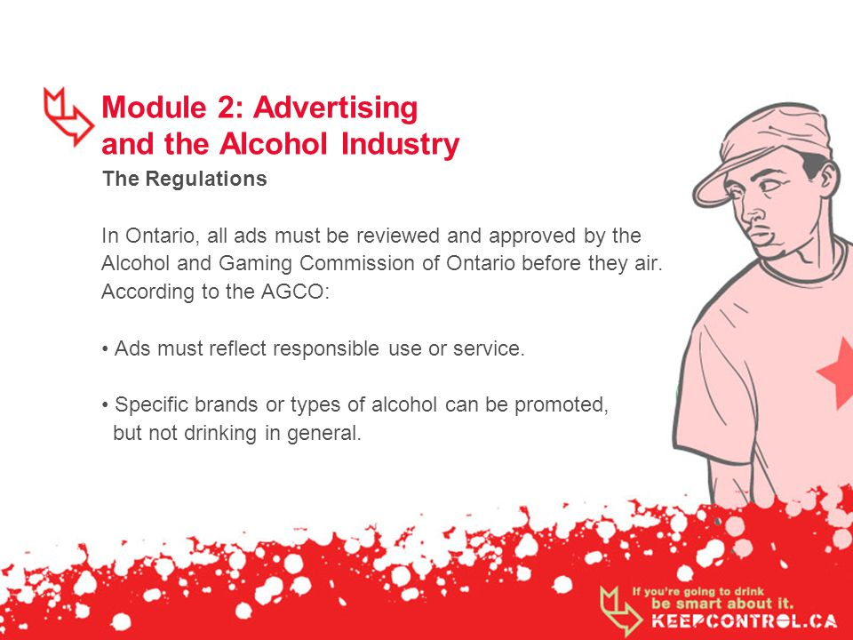 Module 2: Advertising and the Alcohol Industry The Regulations In Ontario, all ads must be reviewed and approved by the Alcohol and Gaming Commission