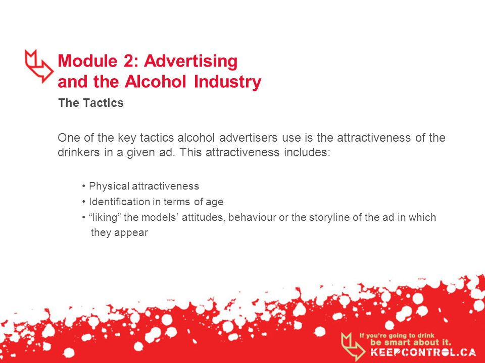 Module 2: Advertising and the Alcohol Industry The Tactics One of the key tactics alcohol advertisers use is the attractiveness of the drinkers in a g
