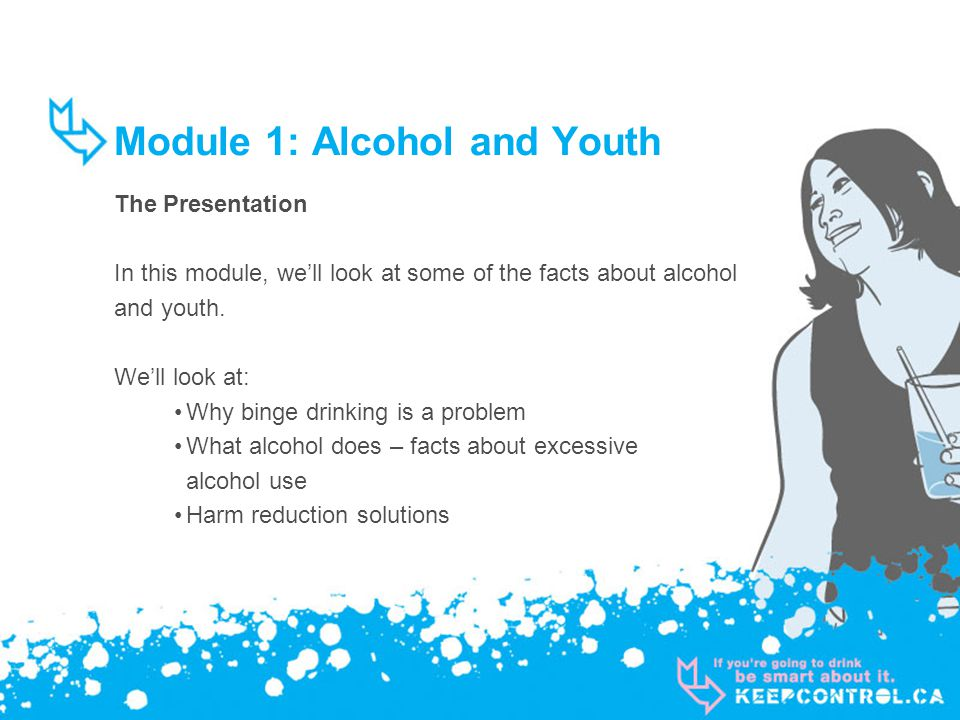 Module 1: Alcohol and Youth The Presentation In this module, well look at some of the facts about alcohol and youth. Well look at: Why binge drinking